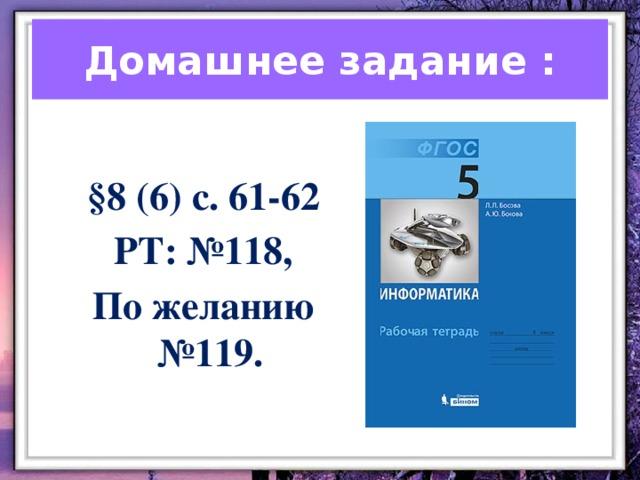 Домашнее задание :  §8 (6) с. 61-62  РТ: №118, По желанию №119.