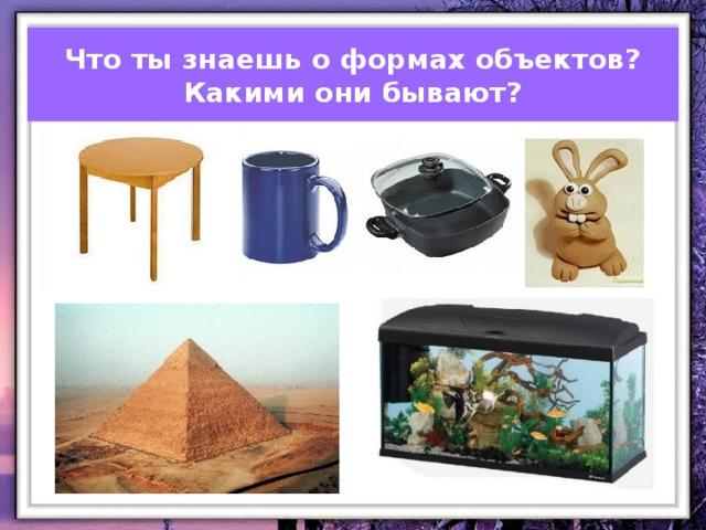 Что ты знаешь о формах объектов?  Какими они бывают?