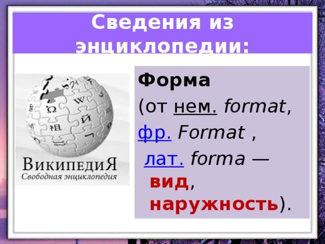 Сведения из энциклопедии: Форма (от нем.  format , фр.  Format ,  лат.  forma — вид , наружность ).