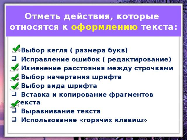 Отметь действия, которые относятся к оформлению текста:  Выбор кегля ( размера букв)  Исправление ошибок ( редактирование)  Изменение расстояния между строчками  Выбор начертания шрифта  Выбор вида шрифта  Вставка и копирование фрагментов текста  Выравнивание текста  Использование «горячих клавиш»