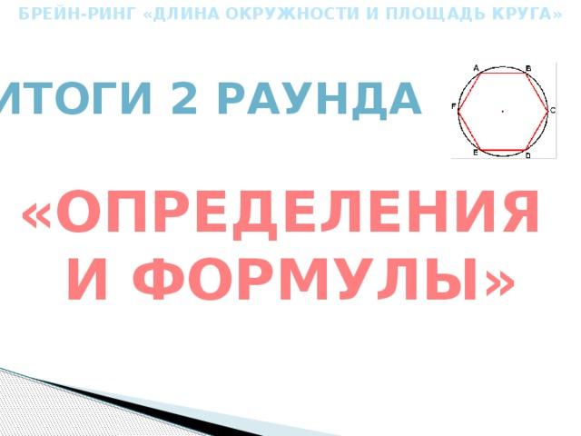 БРЕЙН-РИНГ «ДЛИНА ОКРУЖНОСТИ И ПЛОЩАДЬ КРУГА» Итоги 2 Раунда «определения и формулы»