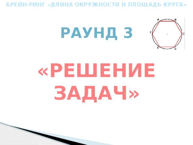 БРЕЙН-РИНГ «ДЛИНА ОКРУЖНОСТИ И ПЛОЩАДЬ КРУГА» Раунд 3 «Решение задач»