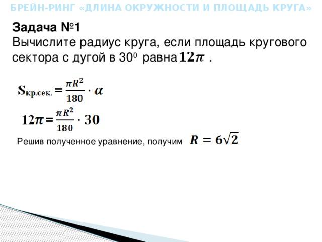 БРЕЙН-РИНГ «ДЛИНА ОКРУЖНОСТИ И ПЛОЩАДЬ КРУГА» Задача №1 Вычислите радиус круга, если площадь кругового сектора с дугой в 30 0 равна . Решив полученное уравнение, получим