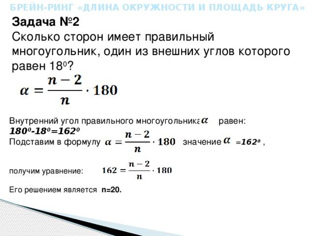 БРЕЙН-РИНГ «ДЛИНА ОКРУЖНОСТИ И ПЛОЩАДЬ КРУГА» Задача №2 Сколько сторон имеет правильный многоугольник, один из внешних углов которого равен 18 0 ? Внутренний угол правильного многоугольника равен: 180 0 -18 0 =162 0   Подставим в формулу значение = 162 0 , получим уравнение: Его решением является n=20.