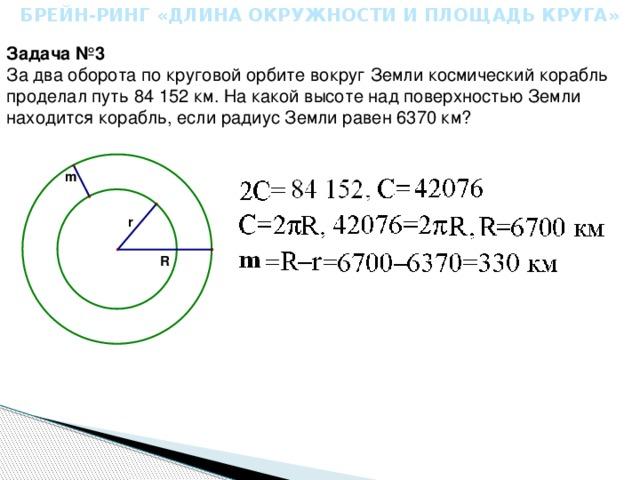 БРЕЙН-РИНГ «ДЛИНА ОКРУЖНОСТИ И ПЛОЩАДЬ КРУГА» Задача №3 За два оборота по круговой орбите вокруг Земли космический корабль проделал путь 84152 км. На какой высоте над поверхностью Земли находится корабль, если радиус Земли равен 6370 км?