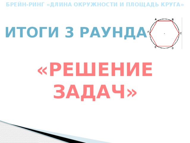 БРЕЙН-РИНГ «ДЛИНА ОКРУЖНОСТИ И ПЛОЩАДЬ КРУГА» Итоги 3 раунда «Решение задач»