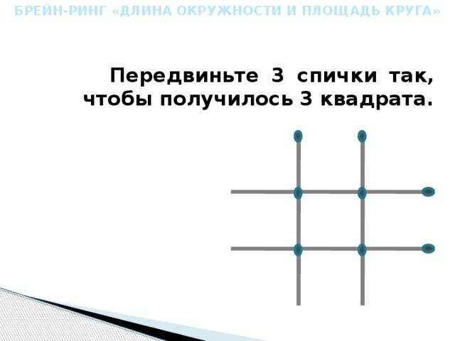 БРЕЙН-РИНГ «ДЛИНА ОКРУЖНОСТИ И ПЛОЩАДЬ КРУГА»   Передвиньте 3 спички так, чтобы получилось 3 квадрата.