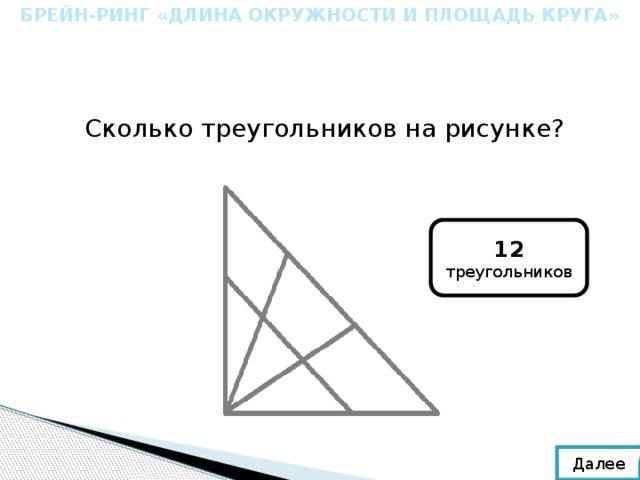 БРЕЙН-РИНГ «ДЛИНА ОКРУЖНОСТИ И ПЛОЩАДЬ КРУГА» Сколько треугольников на рисунке? 12 треугольников Далее