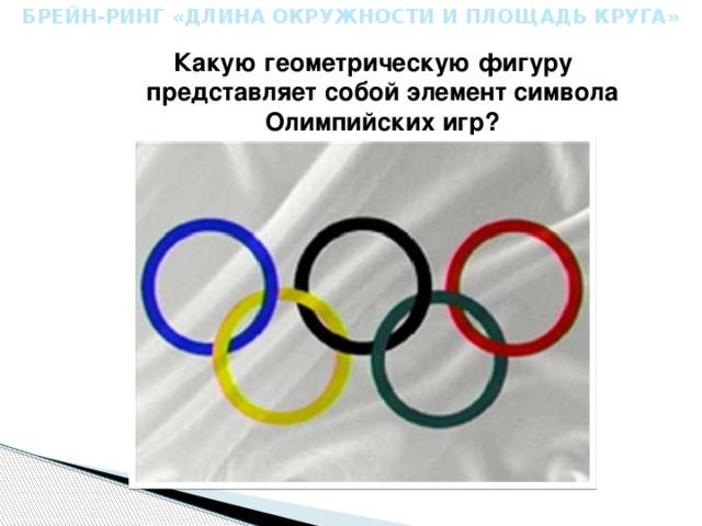 БРЕЙН-РИНГ «ДЛИНА ОКРУЖНОСТИ И ПЛОЩАДЬ КРУГА» Какую геометрическую фигуру представляет собой элемент символа Олимпийских игр?