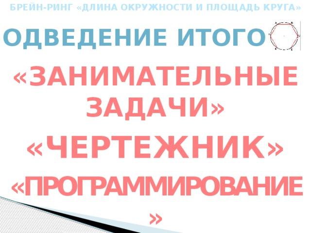 БРЕЙН-РИНГ «ДЛИНА ОКРУЖНОСТИ И ПЛОЩАДЬ КРУГА» Подведение итогов «Занимательные задачи» «чертежник» «программирование»