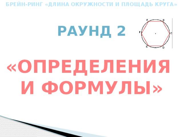 БРЕЙН-РИНГ «ДЛИНА ОКРУЖНОСТИ И ПЛОЩАДЬ КРУГА» Раунд 2 «определения и формулы»