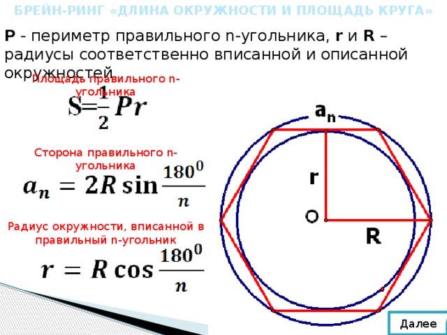 БРЕЙН-РИНГ «ДЛИНА ОКРУЖНОСТИ И ПЛОЩАДЬ КРУГА» Р - периметр правильного n-угольника, r и R – радиусы соответственно вписанной и описанной окружностей. Площадь правильного n-угольника Сторона правильного n-угольника Радиус окружности, вписанной в правильный n-угольник Далее