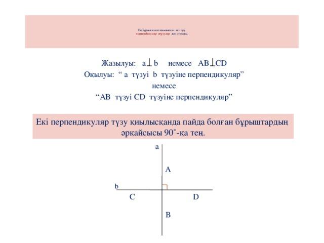 """Тік бұрыш жасап қиылысқан екі түзу  перпендикуляр түзулер деп аталады .       Жазылуы: a b немесе AB CD Оқылуы: """" a түзуі b түзуіне перпендикуляр"""" немесе """" AB түзуі CD түзуіне перпендикуляр"""" Екі перпендикуляр түзу қиылысқанда пайда болған бұрыштардың әрқайсысы 90˚-қа тең. а А b D С  В"""