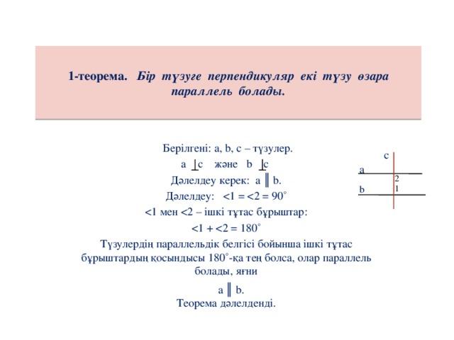 1-теорема. Бір түзуге перпендикуляр екі түзу өзара параллель болады.  Берілгені: а, b, с – түзулер.  а с және b с Дәлелдеу керек: а ║ b. Дәлелдеу: Түзулердің параллельдік белгісі бойынша ішкі тұтас бұрыштардың қосындысы 180˚-қа тең болса, олар параллель болады, яғни Теорема дәлелденді. с а 2 b 1 а ║ b.
