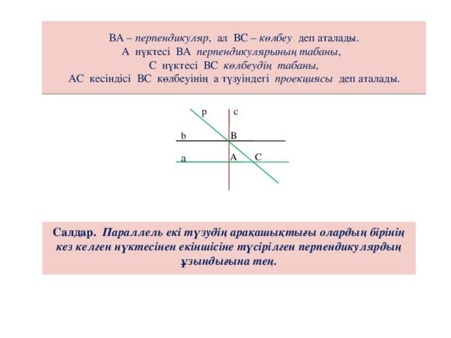 ВА – перпендикуляр , ал ВС – көлбеу деп аталады.  А нүктесі ВА перпендикулярының табаны ,  С нүктесі ВС көлбеудің табаны ,  АС кесіндісі ВС көлбеуінің а түзуіндегі проекциясы деп аталады. с р b В а А С Салдар.  Параллель екі түзудің арақашықтығы олардың бірінің кез келген нүктесінен екіншісіне түсірілген перпендикулярдың ұзындығына тең.