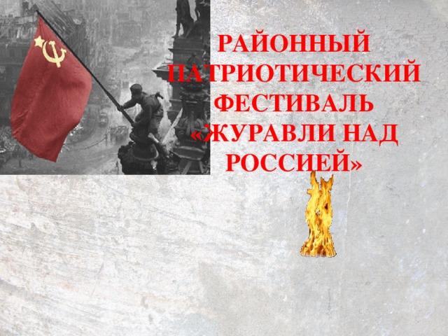 РАЙОННЫЙ ПАТРИОТИЧЕСКИЙ ФЕСТИВАЛЬ «ЖУРАВЛИ НАД РОССИЕЙ»