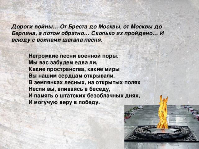 Дороги войны… От Бреста до Москвы, от Москвы до Берлина, а потом обратно… Сколько их пройдено… И всюду с воинами шагала песня.  Негромкие песни военной поры. Мы вас забудем едва ли, Какие пространства, какие миры Вы нашим сердцам открывали. В землянках лесных, на открытых полях Несли вы, вливаясь в беседу, И память о штатских безоблачных днях, И могучую веру в победу.