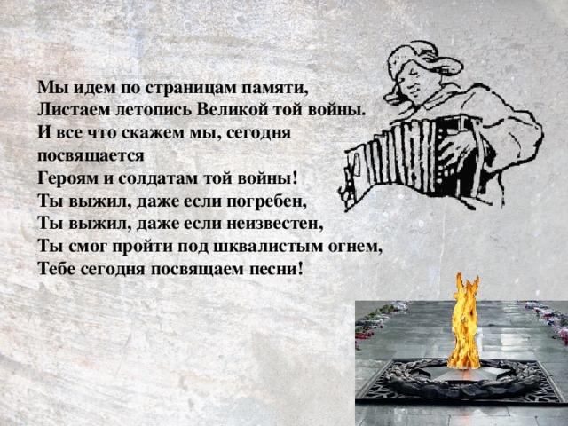 Мы идем по страницам памяти, Листаем летопись Великой той войны. И все что скажем мы, сегодня посвящается Героям и солдатам той войны! Ты выжил, даже если погребен, Ты выжил, даже если неизвестен, Ты смог пройти под шквалистым огнем, Тебе сегодня посвящаем песни!