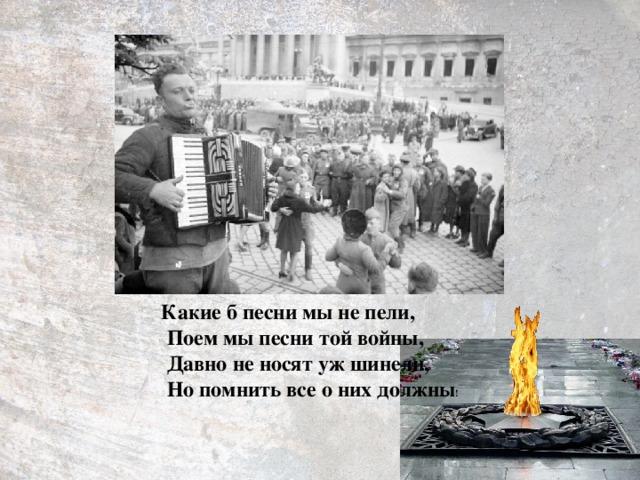 Какие б песни мы не пели,  Поем мы песни той войны,  Давно не носят уж шинели,  Но помнить все о них должны !