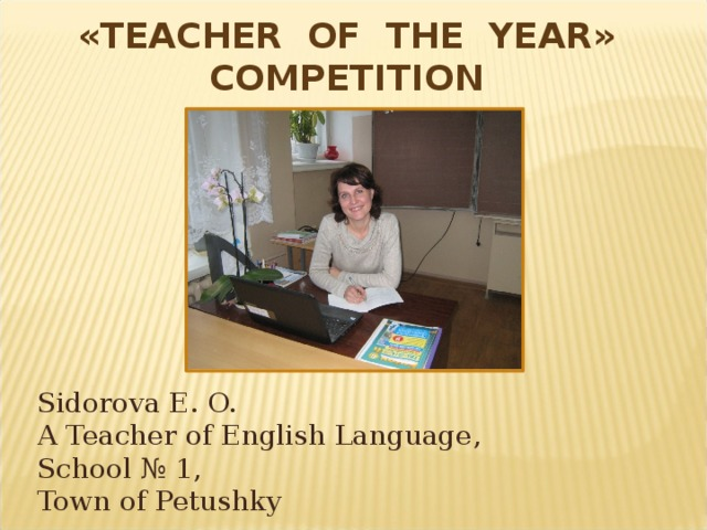 « TEACHER OF THE YEAR » COMPETITION Sidorova E. O. A Teacher of English Language, School № 1, Town of Petushky
