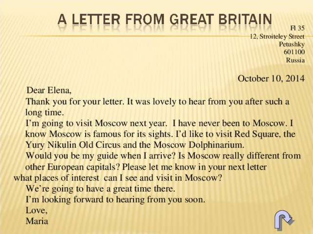 Fl 35 12, Stroiteley Street Petushky 601100 Russia October 10, 2014  Dear Elena,  Thank you for your letter. It was lovely to hear from you after such a long time.  I'm going to visit Moscow next year. I have never been to Moscow. I know Moscow is famous for its sights. I'd like to visit Red Square, the Yury Nikulin Old Circus and the Moscow Dolphinarium.  Would you be my guide when I arrive? Is Moscow really different from other European capitals? Please let me know in your next letter what places of interest can I see and visit in Moscow?  We're going to have a great time there.  I'm looking forward to hearing from you soon.  Love,  Maria