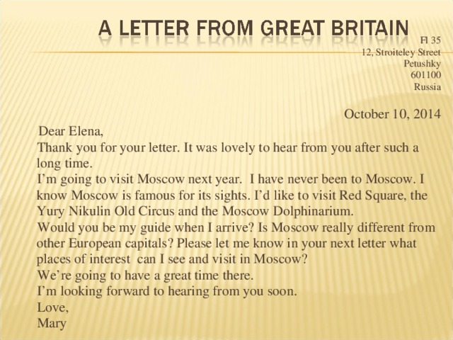 Fl 35 12, Stroiteley Street Petushky 601100 Russia October 10, 2014  Dear Elena,  Thank you for your letter. It was lovely to hear from you after such a long time.  I'm going to visit Moscow next year. I have never been to Moscow. I know Moscow is famous for its sights. I'd like to visit Red Square, the Yury Nikulin Old Circus and the Moscow Dolphinarium.  Would you be my guide when I arrive? Is Moscow really different from other European capitals? Please let me know in your next letter what places of interest can I see and visit in Moscow?  We're going to have a great time there.  I'm looking forward to hearing from you soon.  Love,  Mary