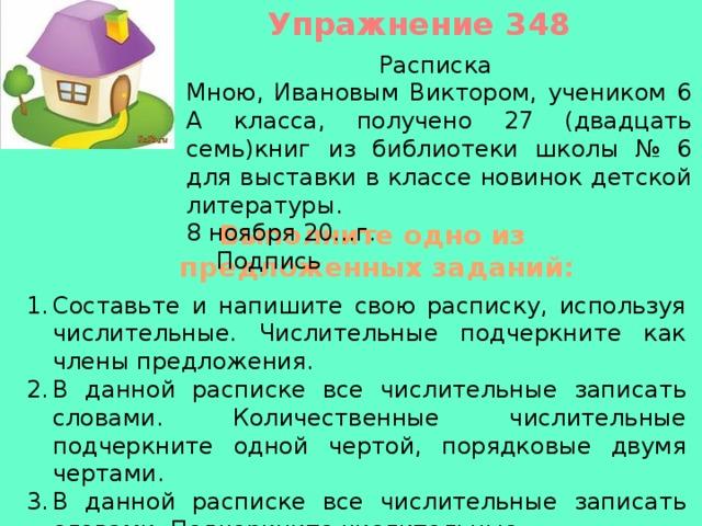 Упражнение 348 Расписка Мною, Ивановым Виктором, учеником 6 А класса, получено 27 (двадцать семь)книг из библиотеки школы № 6 для выставки в классе новинок детской литературы. 8 ноября 20…г. Подпись Выполните одно из предложенных заданий: