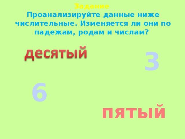 Задание  Проанализируйте данные ниже числительные. Изменяется ли они по падежам, родам и числам? 3 6 пятый