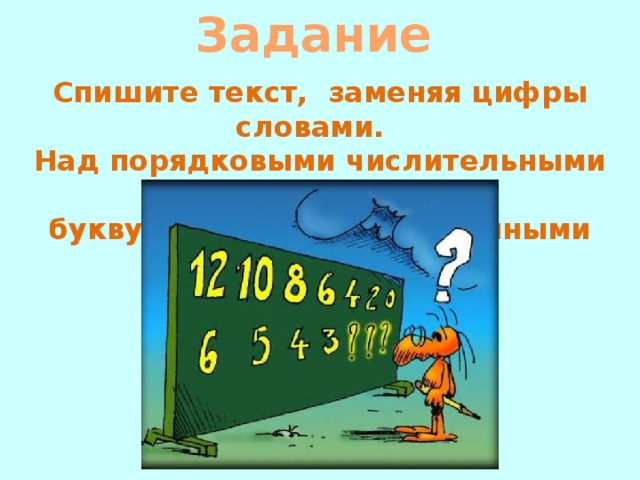 Задание            Спишите текст, заменяя цифры словами. Над порядковыми числительными напишите букву п, а над количественными букву к.