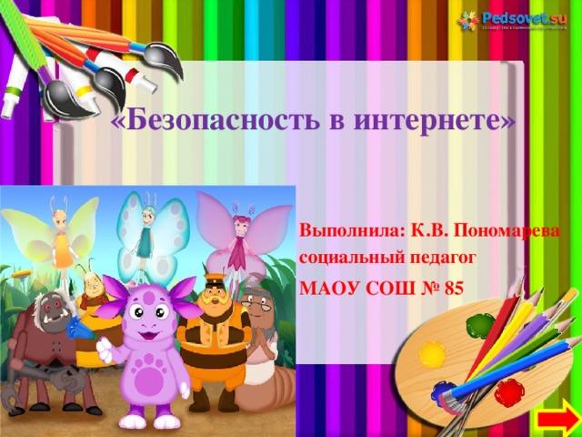 «Безопасность в интернете»   Выполнила: К.В. Пономарева социальный педагог МАОУ СОШ № 85