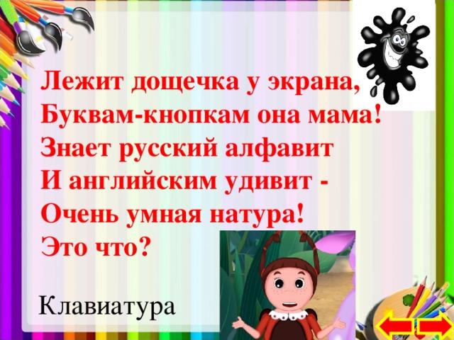 Лежит дощечка у экрана,  Буквам-кнопкам она мама!  Знает русский алфавит  И английским удивит -  Очень умная натура!  Это что?  Клавиатура