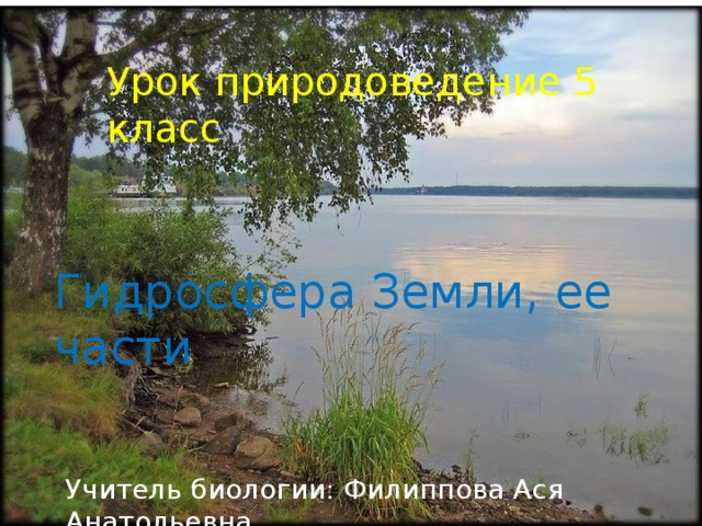 Урок природоведение 5 класс Гидросфера Земли, ее части Учитель биологии: Филиппова Ася Анатольевна