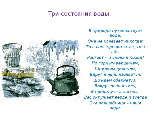 Три состояния воды.   В природе путешествует вода, Она не исчезает никогда: То в снег превратится, то в лёд, Растает – и снова в поход! По горным вершинам, Широким долинам, Вдруг в небо взовьётся, Дождём обернётся. Вокруг оглянитесь, В природу вглядитесь: Вас окружает везде и всегда Эта волшебница – наша вода!