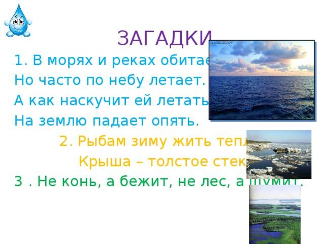 ЗАГАДКИ 1. В морях и реках обитает, Но часто по небу летает. А как наскучит ей летать, На землю падает опять. 2. Рыбам зиму жить тепло,  Крыша – толстое стекло. 3. Не конь, а бежит, не лес, а шумит.