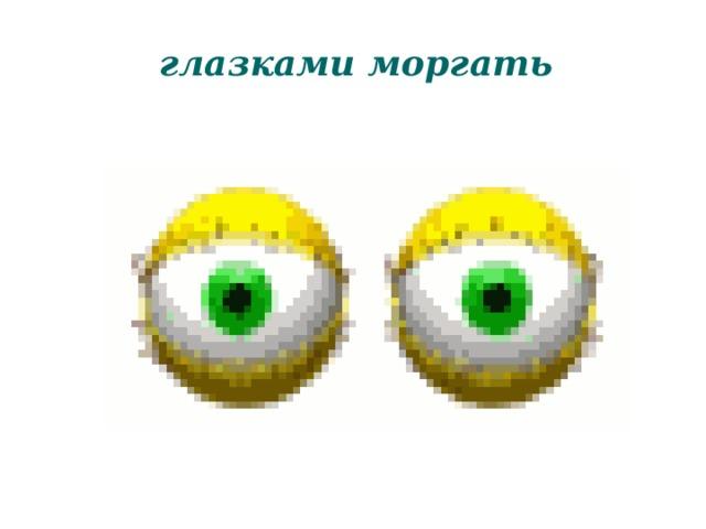 глазками моргать