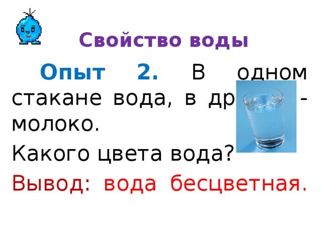 Свойство воды  Опыт 2.  В одном стакане вода, в другом - молоко. Какого цвета вода? Вывод:  вода бесцветная.