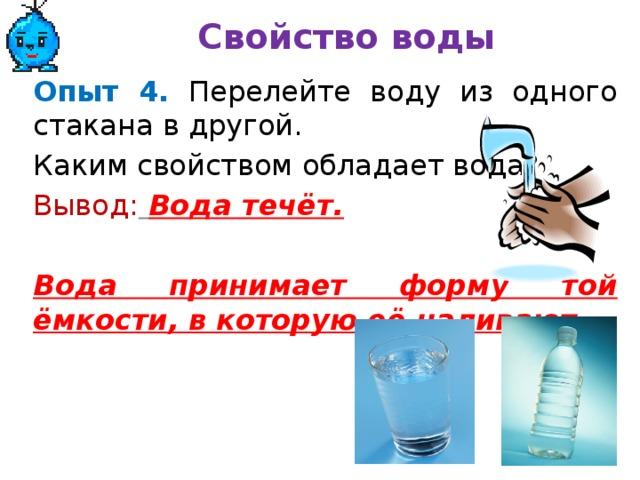 Свойство воды Опыт 4.  Перелейте воду из одного стакана в другой. Каким свойством обладает вода? Вывод:  Вода течёт.  Вода принимает форму той ёмкости, в которую её наливают .