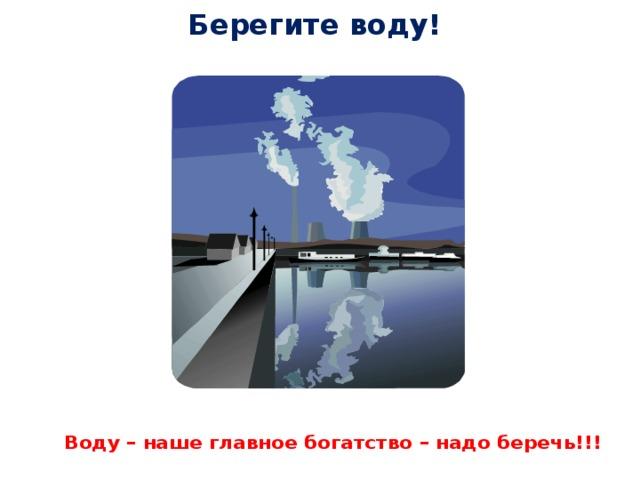Берегите воду!   Воду – наше главное богатство – надо беречь!!!