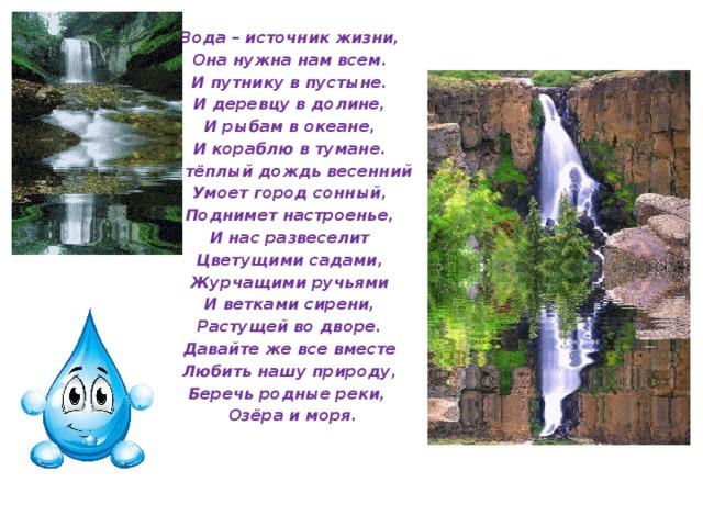 Вода – источник жизни, Она нужна нам всем. И путнику в пустыне. И деревцу в долине, И рыбам в океане, И кораблю в тумане. А тёплый дождь весенний Умоет город сонный, Поднимет настроенье, И нас развеселит Цветущими садами, Журчащими ручьями И ветками сирени, Растущей во дворе. Давайте же все вместе Любить нашу природу, Беречь родные реки,  Озёра и моря.