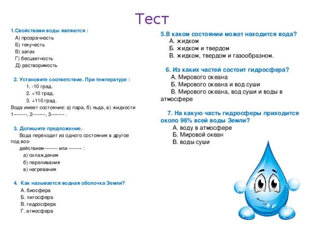 Тест 1.Свойствами воды являются :  А) прозрачность  Б) текучесть  В) запах  Г) бесцветность  Д) растворимость   2. Установите соответствие. При температуре :  1. -10 град.  2. +10 град.  3. +110 град. Вода имеет состояние: а) пара, б) льда, в) жидкости 1--------, 2--------, 3-------- .   3. Допишите предложение.  Вода переходит из одного состояния в другое под воз-  действием-------- или -------- :  а) охлаждения  б) переливания  в) нагревания  4. Как называется водная оболочка Земли?  А. биосфера  Б. литосфера  В. гидросфера  Г. атмосфера 5.В каком состоянии может находится вода?  А. жидком  Б. жидком и твердом  В. жидком, твердом и газообразном.  6. Из каких частей состоит гидросфера?  А. Мирового океана  Б. Мирового океана и вод суши  В. Мирового океана, вод суши и воды в атмосфере  7. На какую часть гидросферы приходится около 96% всей воды Земли?  А. воду в атмосфере  Б. Мировой океан  В. воды суши