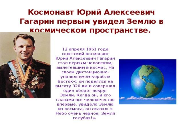 Космонавт Юрий Алексеевич Гагарин первым увидел Землю в космическом пространстве.  12 апреля 1961 года советский космонавт Юрий Алексеевич Гагарин стал первым человеком, вылетевшим в космос. На своем дистанционно-управляемом корабле Восток-1 он поднялся на высоту 320 км и совершил один оборот вокруг Земли. Когда он, и его глазами все человечество впервые, увидело Землю из космоса, он сказал: « Небо очень черное. Земля голубая!».