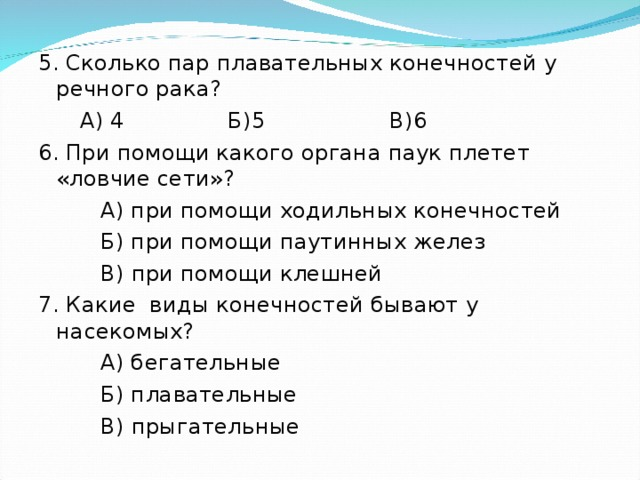 5. Сколько пар плавательных конечностей у речного рака?  А) 4 Б)5 В)6 6. При помощи какого органа паук плетет «ловчие сети»?  А) при помощи ходильных конечностей  Б) при помощи паутинных желез  В) при помощи клешней 7. Какие виды конечностей бывают у насекомых?  А) бегательные  Б) плавательные  В) прыгательные