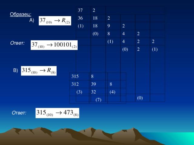 Ответ: 37 2 36 18 (1) 18 2 (0) 9 2 8 4 (1) 2 4 (0) 2 2 2 (1) (0) Образец:  А) Ответ:  В) 315 312 8 (3) 39 8 32 (4) (7)