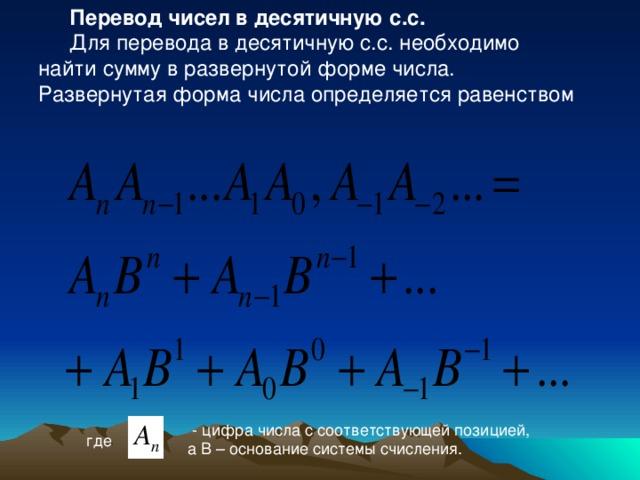 Перевод чисел в десятичную с.с. Для перевода в десятичную с.с. необходимо найти сумму в развернутой форме числа. Развернутая форма числа определяется равенством  - цифра числа с соответствующей позицией, а B – основание системы счисления. где