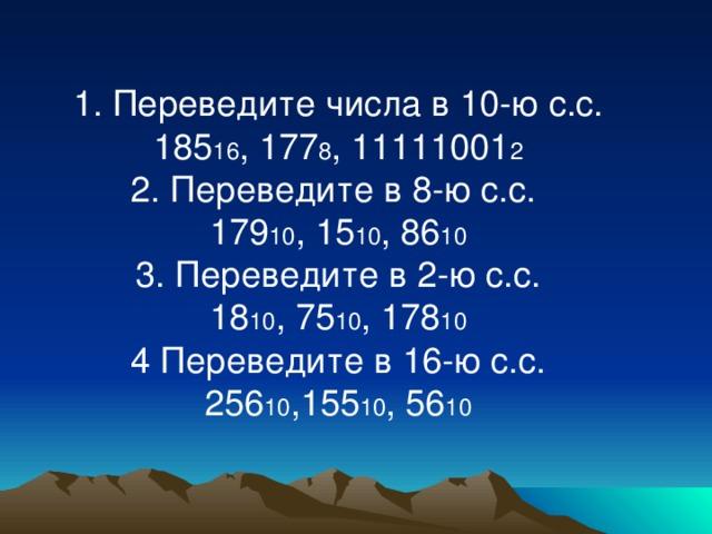 1. Переведите числа в 10-ю с.с. 185 16 , 177 8 , 11111001 2 2. Переведите в 8-ю с.с. 179 10 , 15 10 , 86 10 3. Переведите в 2-ю с.с. 18 10 , 75 10 , 178 10 4 Переведите в 16-ю с.с. 256 10 ,155 10 , 56 10