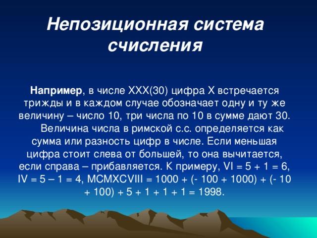 Непозиционная система счисления Например , в числе XXX (30) цифра X встречается трижды и в каждом случае обозначает одну и ту же величину – число 10, три числа по 10 в сумме дают 30.  Величина числа в римской с.с. определяется как сумма или разность цифр в числе. Если меньшая цифра стоит слева от большей, то она вычитается, если справа – прибавляется. К примеру, VI = 5 + 1 = 6, IV = 5 – 1 = 4, MCMXCVIII = 1000 + (- 100 + 1000) + (- 10 + 100) + 5 + 1 + 1 + 1 = 1998.