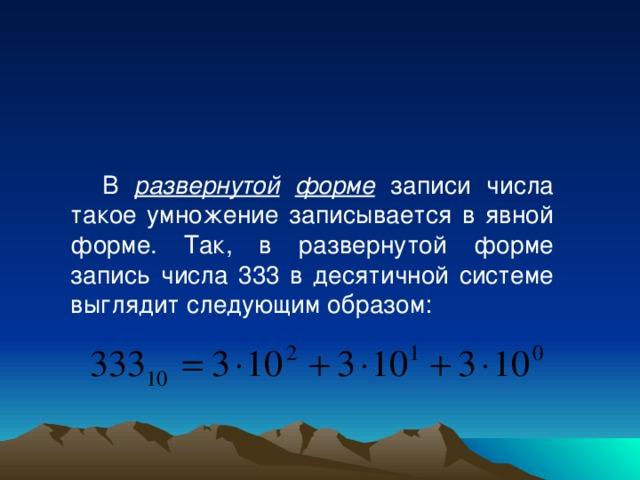 В развернутой  форме записи числа такое умножение записывается в явной форме. Так, в развернутой форме запись числа 333 в десятичной системе выглядит следующим образом: