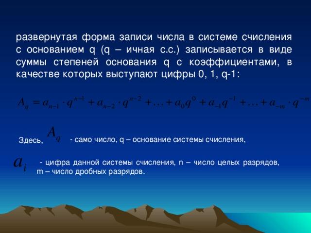 развернутая форма записи числа в системе счисления с основанием q ( q – ичная с.с.) записывается в виде суммы степеней основания q с коэффициентами, в качестве которых выступают цифры 0, 1, q -1:  Здесь,  - само число, q – основание системы счисления,  - цифра данной системы счисления, n – число целых разрядов, m – число дробных разрядов.