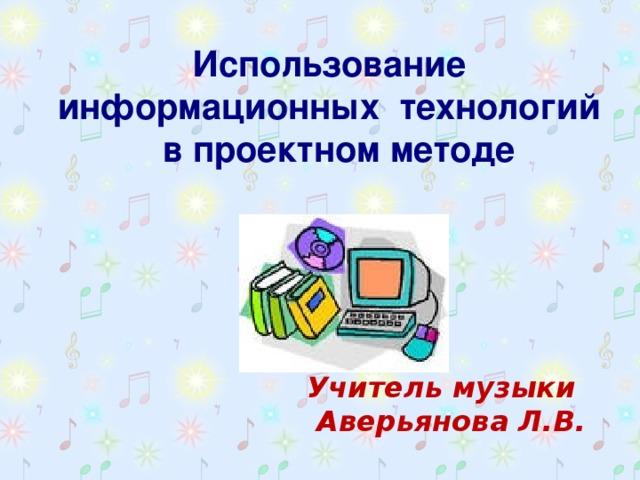 Использование информационных технологий  в проектном методе   Учитель музыки Аверьянова Л.В.