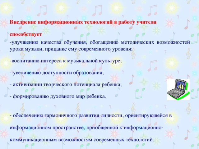 Внедрение информационных технологий в работу учителя способствует -улучшению качества обучения, о богащению методических возможностей урока музыки, придание ему современного уровеня; -воспитанию интереса к музыкальной культуре; - увеличению доступности образования; - активизации творческого потенциала ребенка; - формированию духовного мир ребенка. - обеспечению гармоничного развития личности, ориентирующейся в информационном пространстве, приобщенной к информационно-коммуникационным возможностям современных технологий.